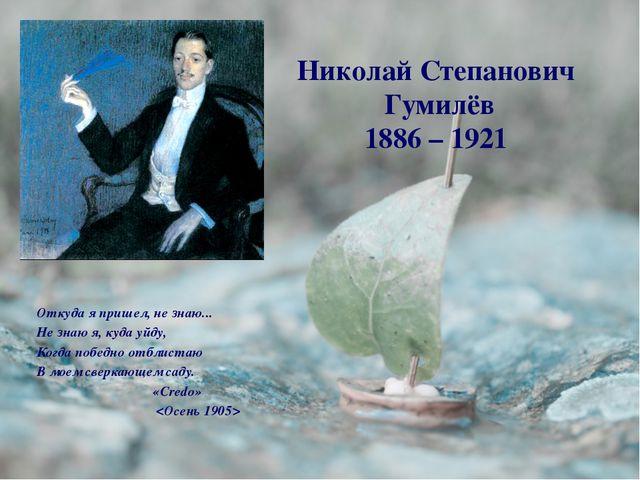 Николай Степанович Гумилёв 1886 – 1921 Откуда я пришел, не знаю... Не знаю я,...