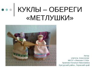 КУКЛЫ – ОБЕРЕГИ «МЕТЛУШКИ» Автор учитель технологии МАОУ «Ленская СОШ» Арапов