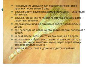 • незамужние девушки для привлечения женихов прыгали через веник 9 раз; нельз