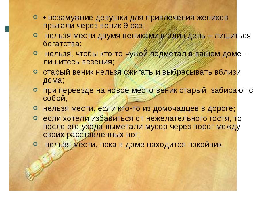 • незамужние девушки для привлечения женихов прыгали через веник 9 раз; нельз...