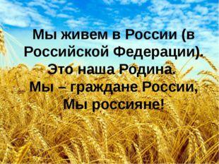 Мы живем в России (в Российской Федерации). Это наша Родина. Мы – граждане Ро