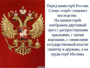 Перед вами герб России. Слово «герб» означает наследство. На нашем гербе изоб