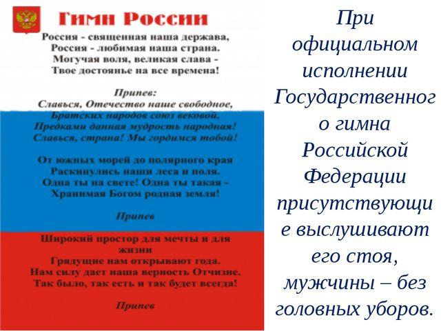 При официальном исполнении Государственного гимна Российской Федерации присут...