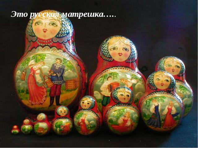 Это русская матрешка…..