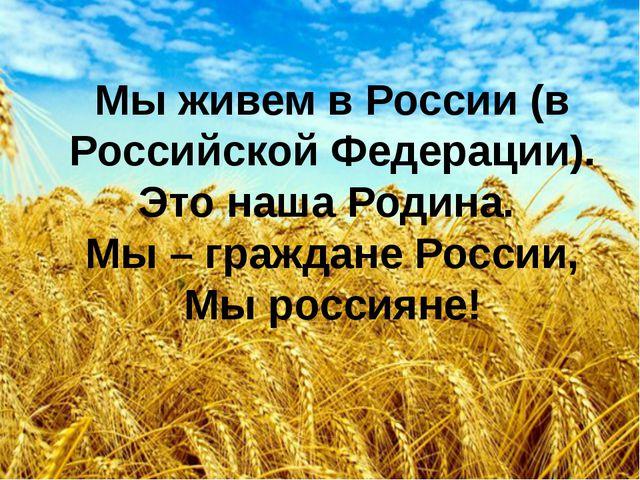Мы живем в России (в Российской Федерации). Это наша Родина. Мы – граждане Ро...