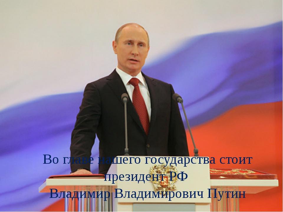 Во главе нашего государства стоит президент РФ Владимир Владимирович Путин