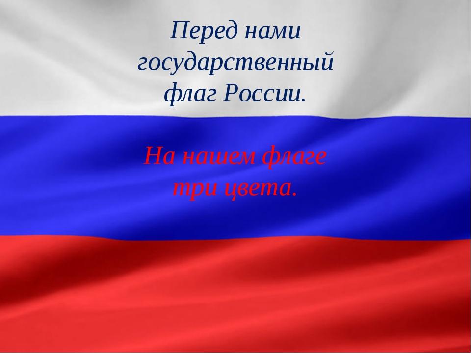 Перед нами государственный флаг России. На нашем флаге три цвета.