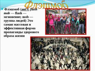 Флэшмоб (англ. flash mob — flash — мгновение; mob — группа людей) Это самая