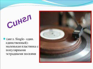 (англ. Single- один. единственный)- маленькая пластинка с популярными эстрадн