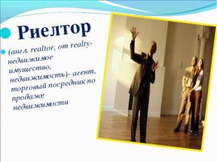 Риелтор (англ. realtor, от realty- недвижимое имущество, недвижимость)- агент