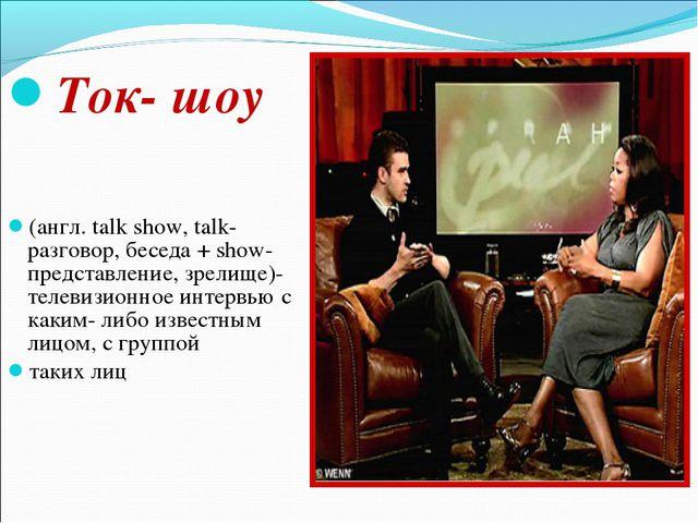 Ток- шоу (англ. talk show, talk- разговор, беседа + show- представление, зре...
