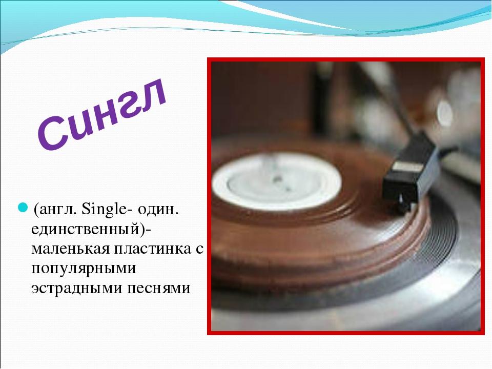 (англ. Single- один. единственный)- маленькая пластинка с популярными эстрадн...