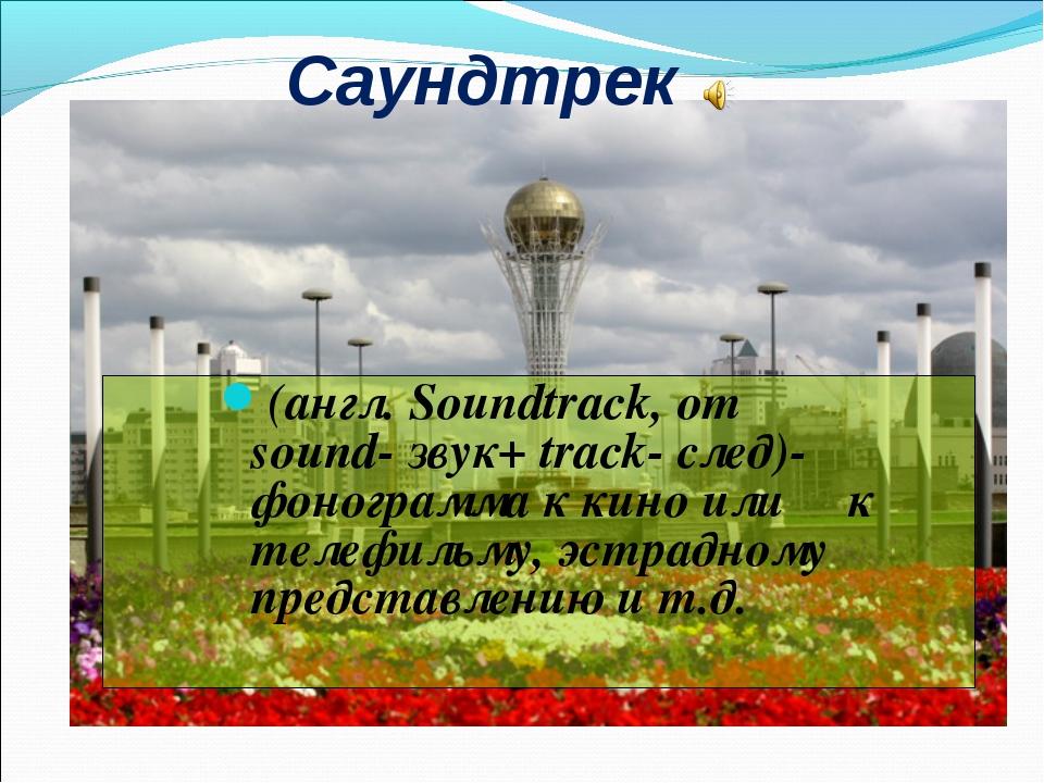Саундтрек (англ. Soundtrack, от sound- звук+ track- след)- фонограмма к кино...