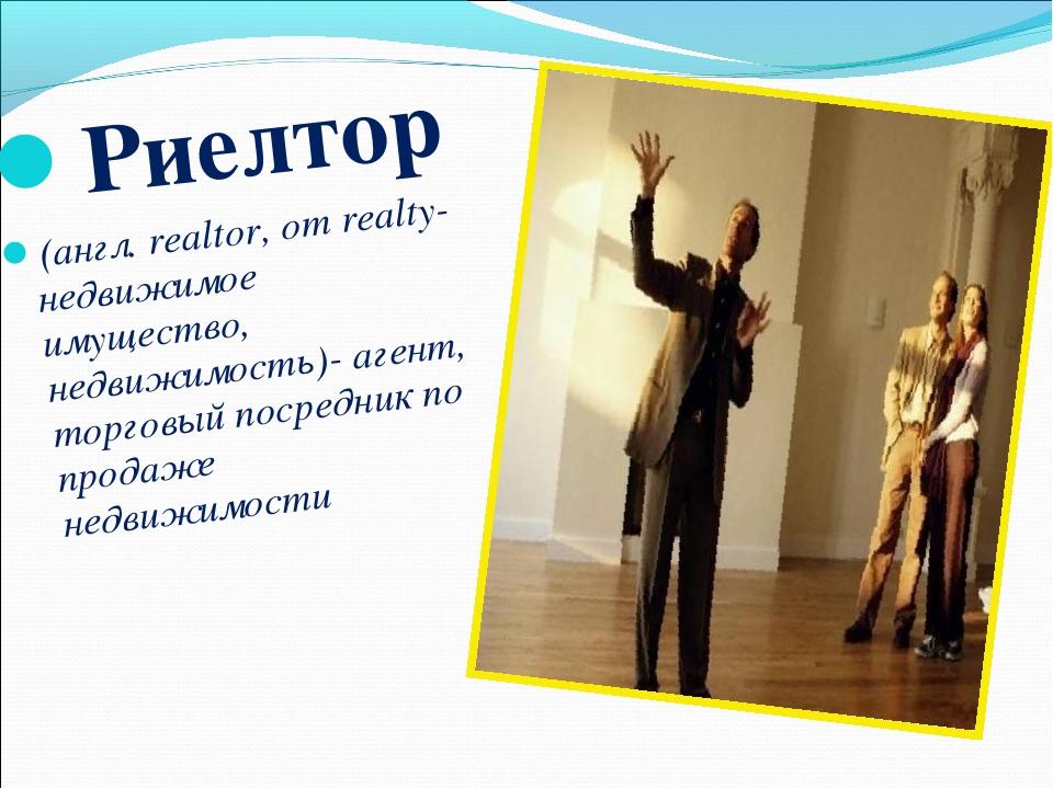 Риелтор (англ. realtor, от realty- недвижимое имущество, недвижимость)- агент...