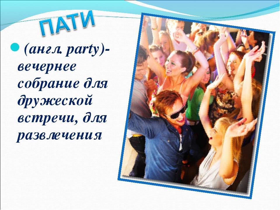 (англ. party)- вечернее собрание для дружеской встречи, для развлечения