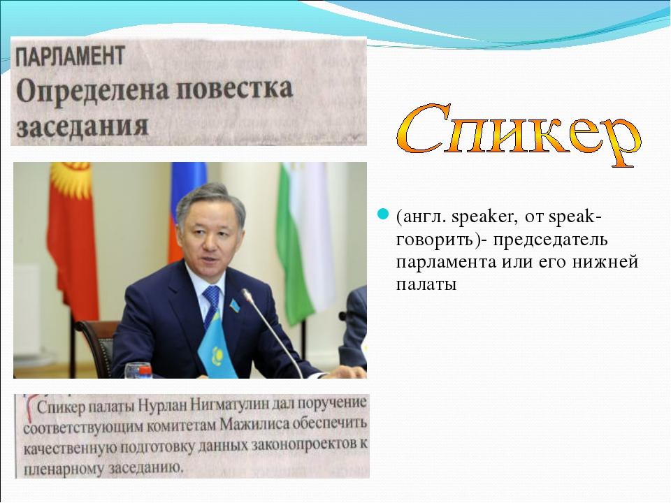 (англ. speaker, от speak- говорить)- председатель парламента или его нижней п...