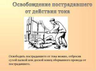 Освободить пострадавшего от тока можно, отбросив сухой палкой или доской коне