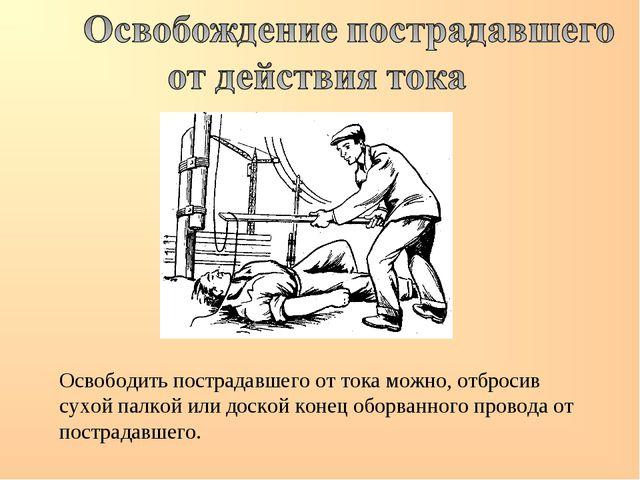 Освободить пострадавшего от тока можно, отбросив сухой палкой или доской коне...