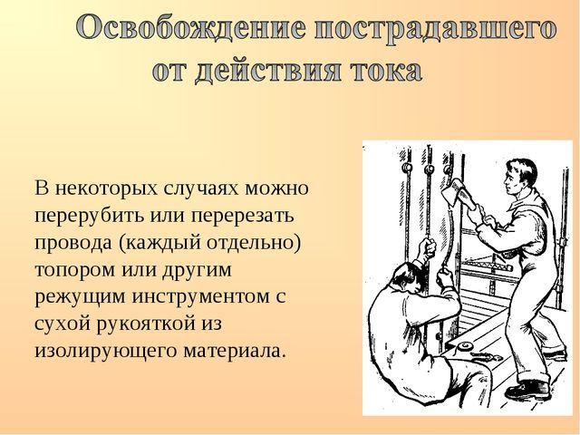 В некоторых случаях можно перерубить или перерезать провода (каждый отдельно)...