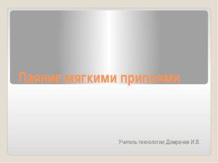 Паяние мягкими припоями Учитель технологии Домрачев И.В.