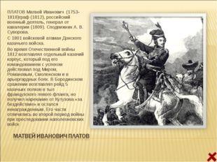 ПЛАТОВ Матвей Иванович (1753- 1818)граф (1812), российский военный деятель, г