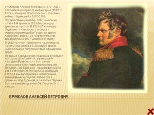 ЕРМОЛОВ Алексей Петрович (1772-1861), российский генерал от инфантерии (1818;