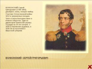 ВОЛКОНСКИЙ Сергей Григорьевич (1788-1865), декабрист, князь, генерал-майор. У
