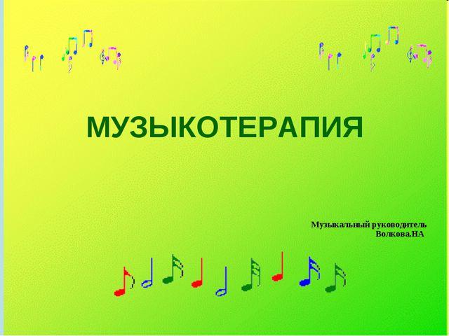 МУЗЫКОТЕРАПИЯ Музыкальный руководитель Волкова.НА