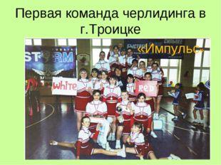 Первая команда черлидинга в г.Троицке «Импульс»