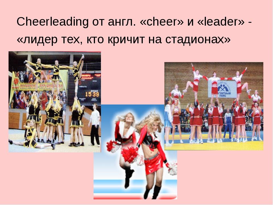 Cheerleading от англ. «cheer» и «leader» - «лидер тех, кто кричит на стадионах»
