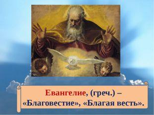 Евангелие, (греч.) – «Благовестие», «Благая весть».
