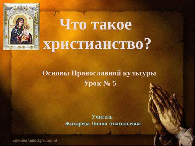 Что такое христианство? Основы Православной культуры Урок № 5 Учитель Жихарев...