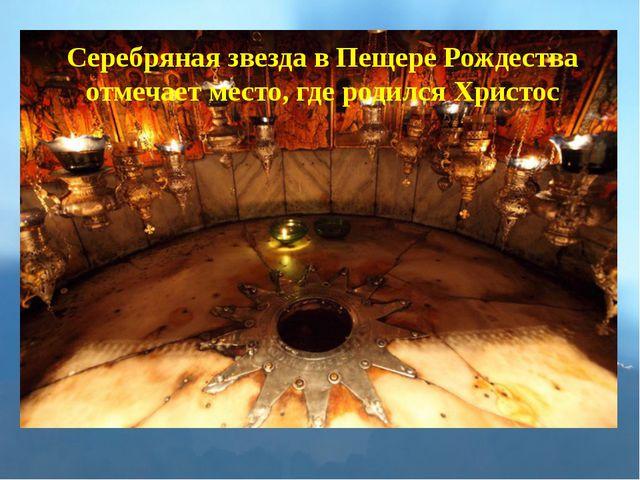Серебряная звезда в Пещере Рождества отмечает место, где родился Христос