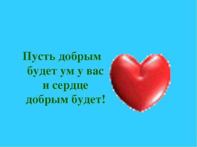 Пусть добрым будет ум у вас и сердце добрым будет!