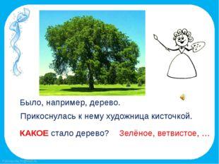 Было, например, дерево. Прикоснулась к нему художница кисточкой. КАКОЕ стало