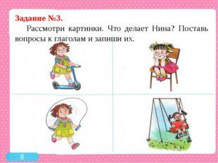 Задание №3. Рассмотри картинки. Что делает Нина? Поставь вопросы к глаголам