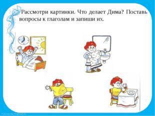 Рассмотри картинки. Что делает Дима? Поставь вопросы к глаголам и запиши их.