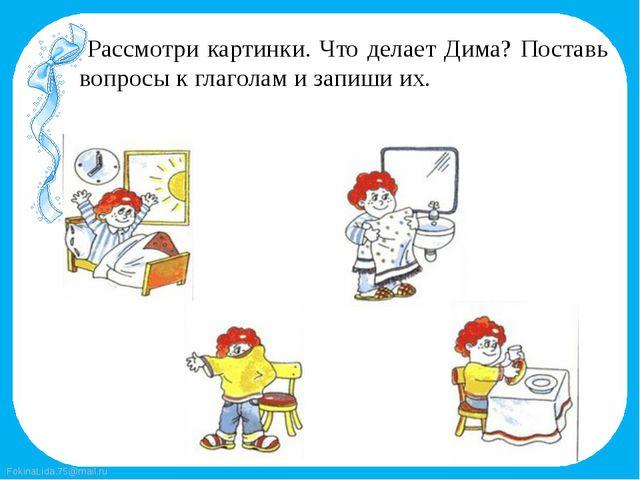 Рассмотри картинки. Что делает Дима? Поставь вопросы к глаголам и запиши их....