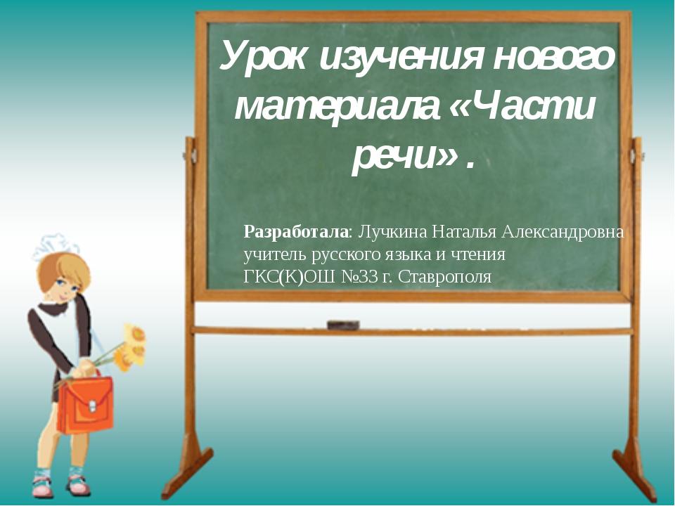 Урок изучения нового материала «Части речи» . Разработала: Лучкина Наталья Ал...