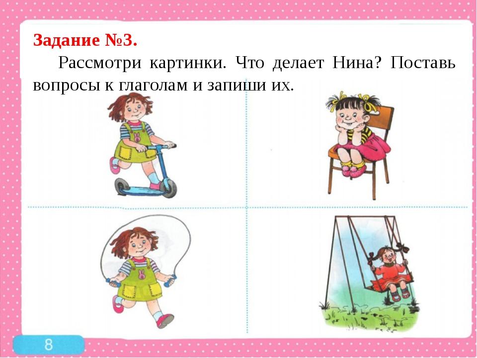 Задание №3. Рассмотри картинки. Что делает Нина? Поставь вопросы к глаголам...