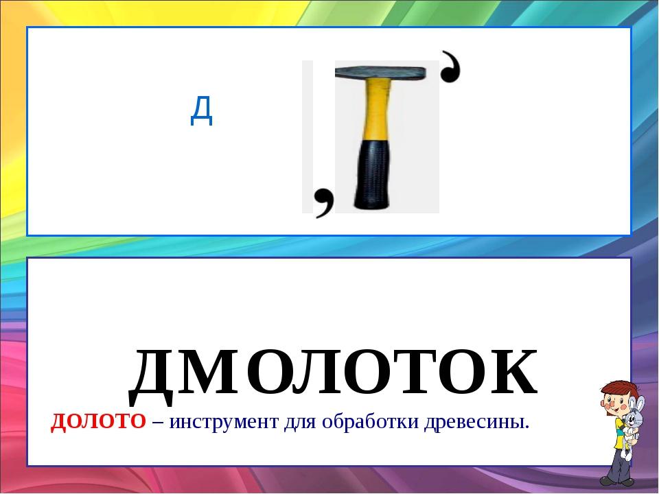 Д Д М ОЛОТО К ДОЛОТО – инструмент для обработки древесины.