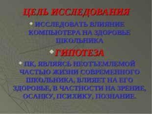 ЦЕЛЬ ИССЛЕДОВАНИЯ ИССЛЕДОВАТЬ ВЛИЯНИЕ КОМПЬЮТЕРА НА ЗДОРОВЬЕ ШКОЛЬНИКА ГИПОТЕ