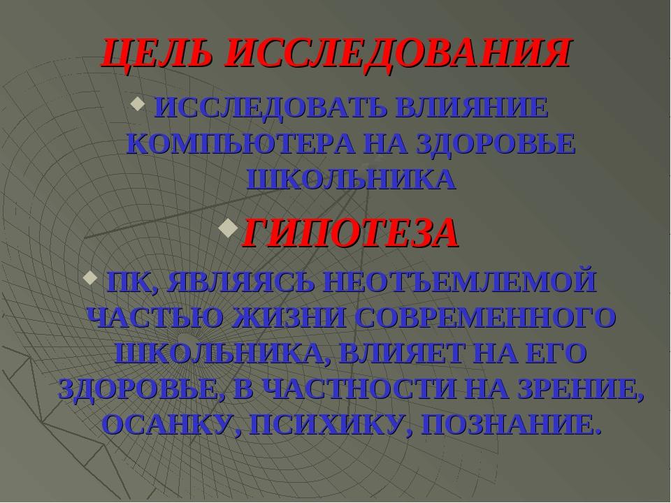 ЦЕЛЬ ИССЛЕДОВАНИЯ ИССЛЕДОВАТЬ ВЛИЯНИЕ КОМПЬЮТЕРА НА ЗДОРОВЬЕ ШКОЛЬНИКА ГИПОТЕ...