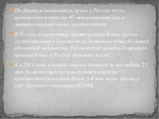 По данным аналитиков, всего в России чугун производят почти на 40 металлургич