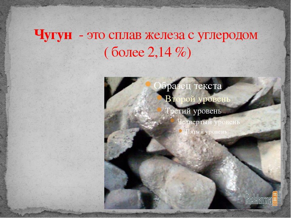 Чугун - этосплавжелезасуглеродом (более2,14%)
