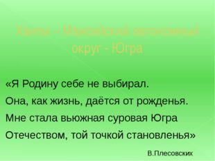 Ханты – Мансийский автономный округ - Югра «Я Родину себе не выбирал. Она, ка
