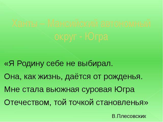 Ханты – Мансийский автономный округ - Югра «Я Родину себе не выбирал. Она, ка...