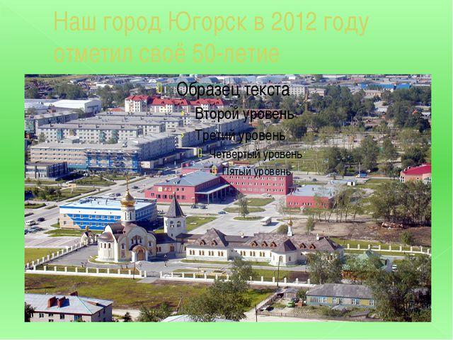 Наш город Югорск в 2012 году отметил своё 50-летие