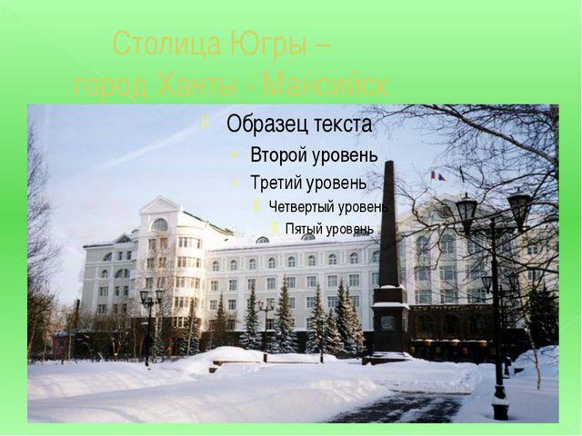 Столица Югры – город Ханты - Мансийск