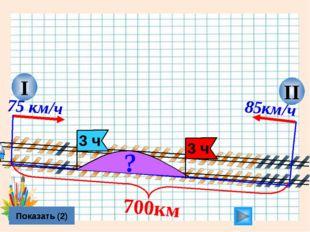 II I 75 км/ч Показать (2) 85км/ч 700км ? Л.Г. Петерсон «Математика 4 класс» У